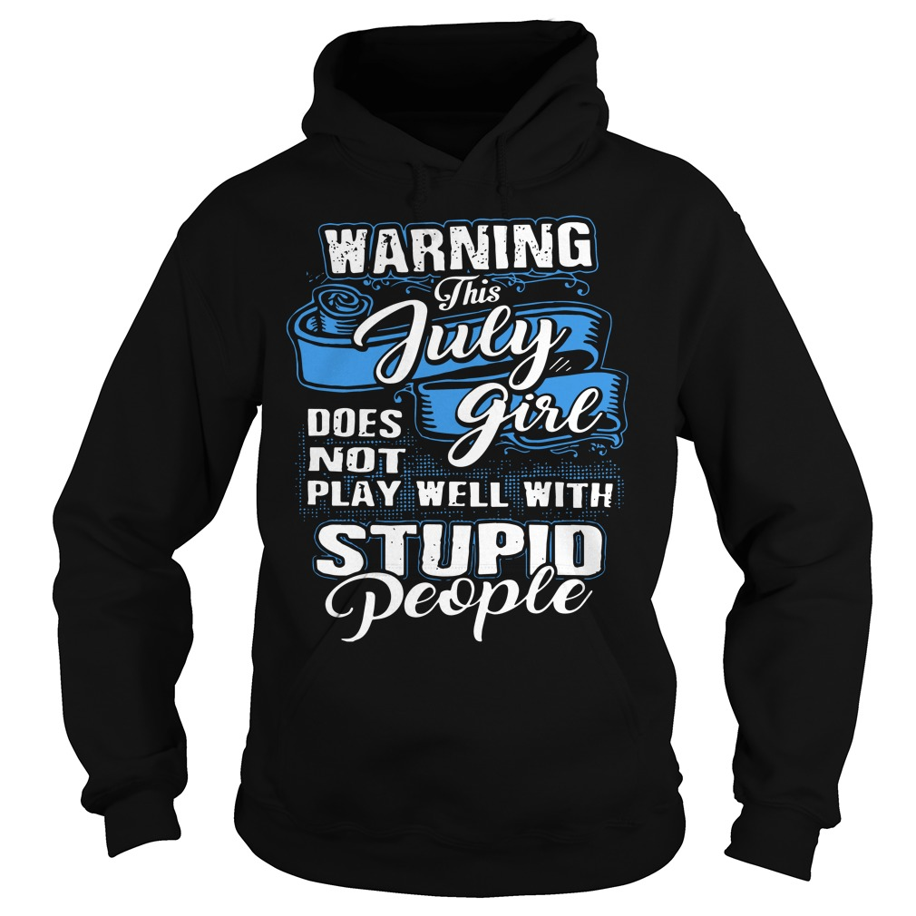 Warning this july girl does not play well with stupid people hoodie