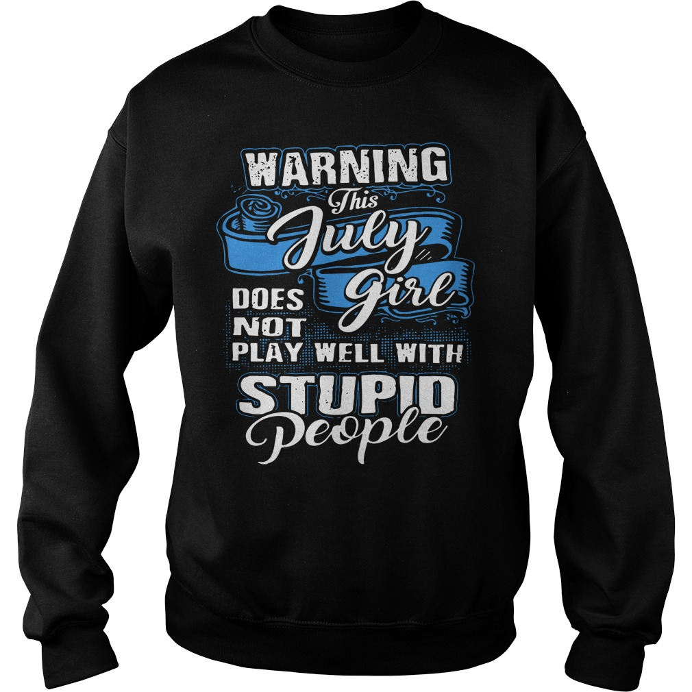 Warning this july girl does not play well with stupid people sweater