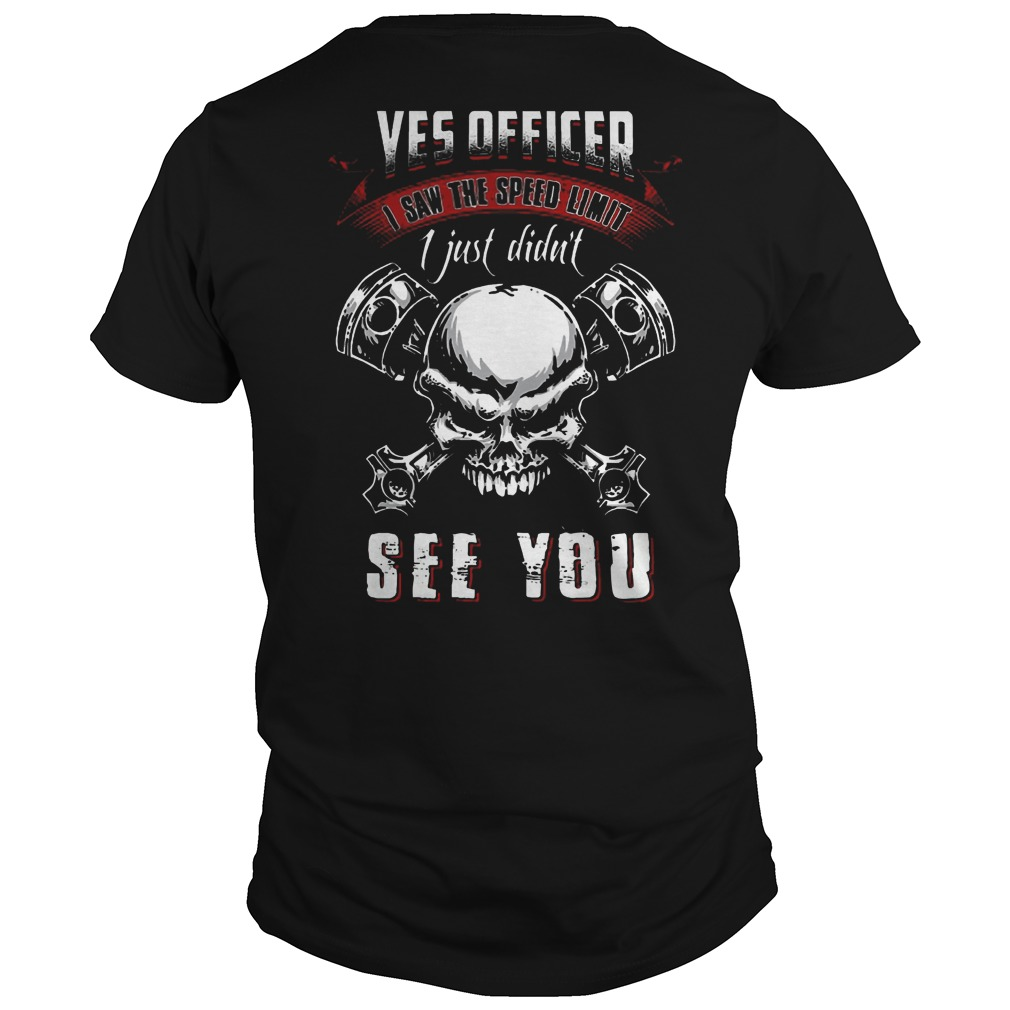Yes officer i saw the speed limit sign i just didn't see you skull Guys t shirt