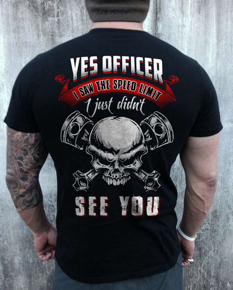 Yes officer i saw the speed limit sign i just didn't see you skull shirt