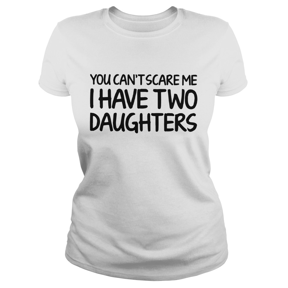 You can't scare me I have two daughters Ladies t-shirt