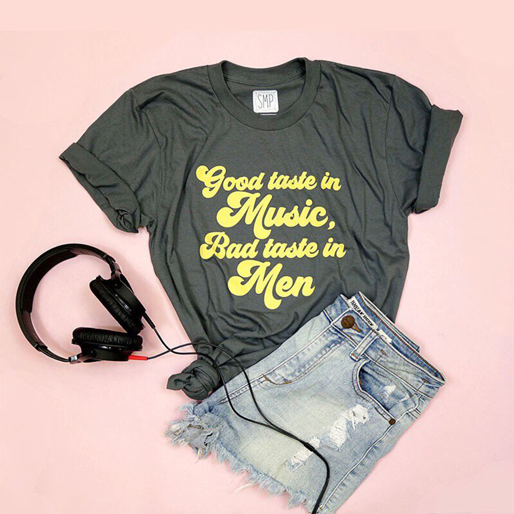 Good taste in music bad taste in men shirt