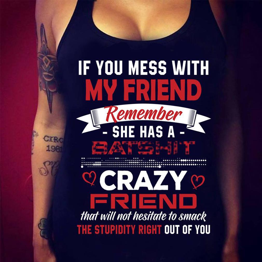 507c19ea0 If you mess my friend remember she has a Batshit crazy friend shirt ...