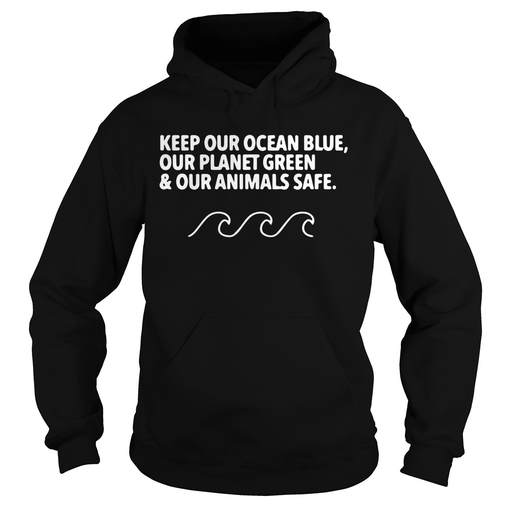 Keep out clean ocean blue our planet green and our animals safe Hoodie