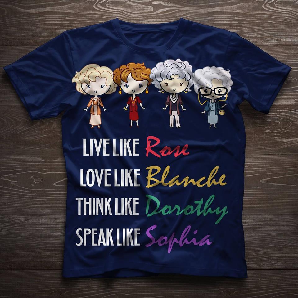 Live like Rose love Blanche think Dorothy speak like Sophia shirt
