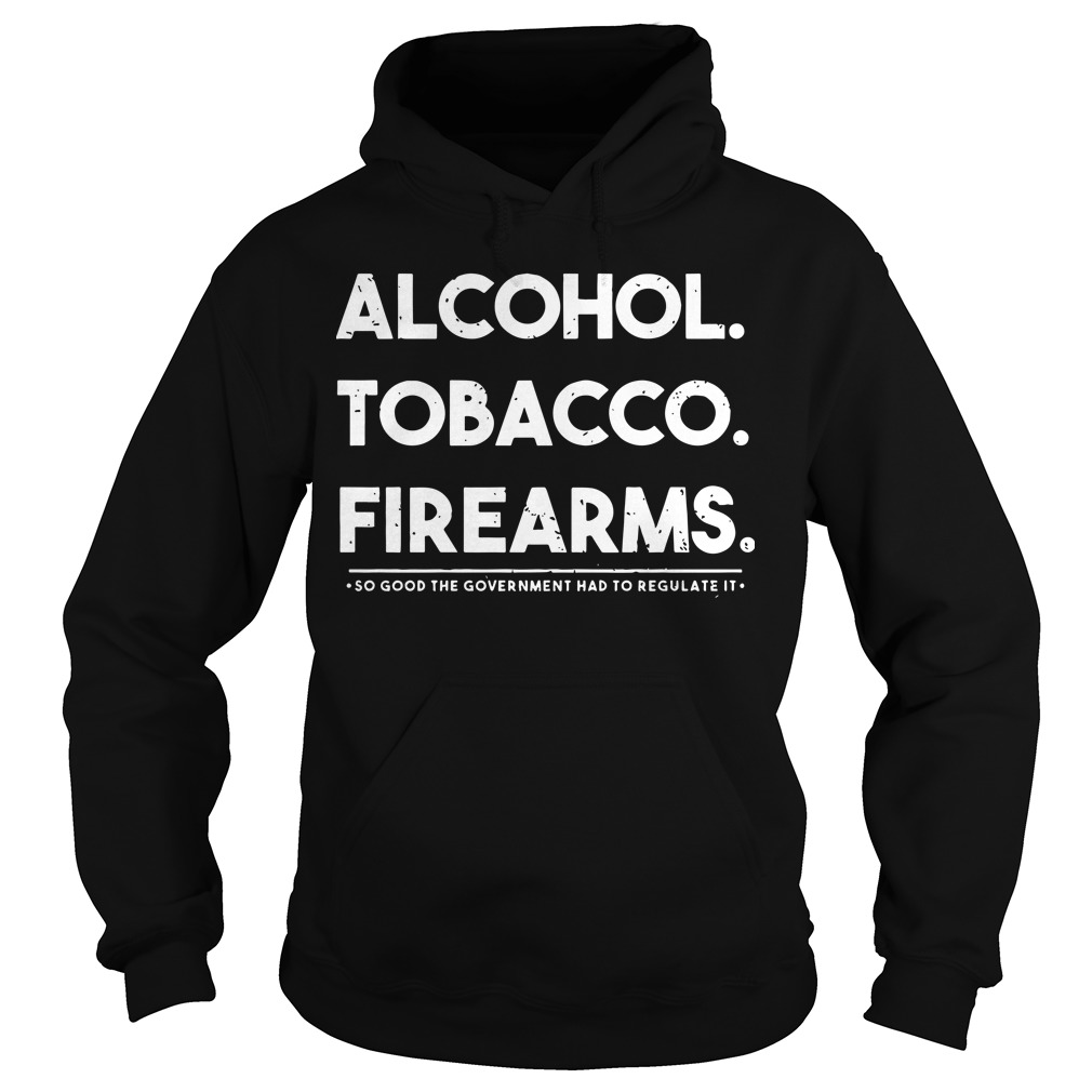 Alcohol tobacco firearms so good the government had to regulate it Hoodie