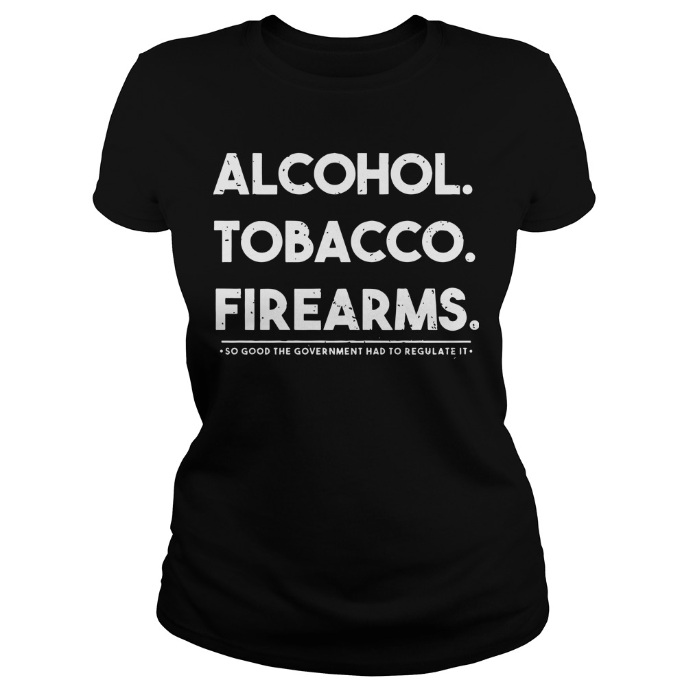 Alcohol tobacco firearms so good the government had to regulate it Ladies t-shirt