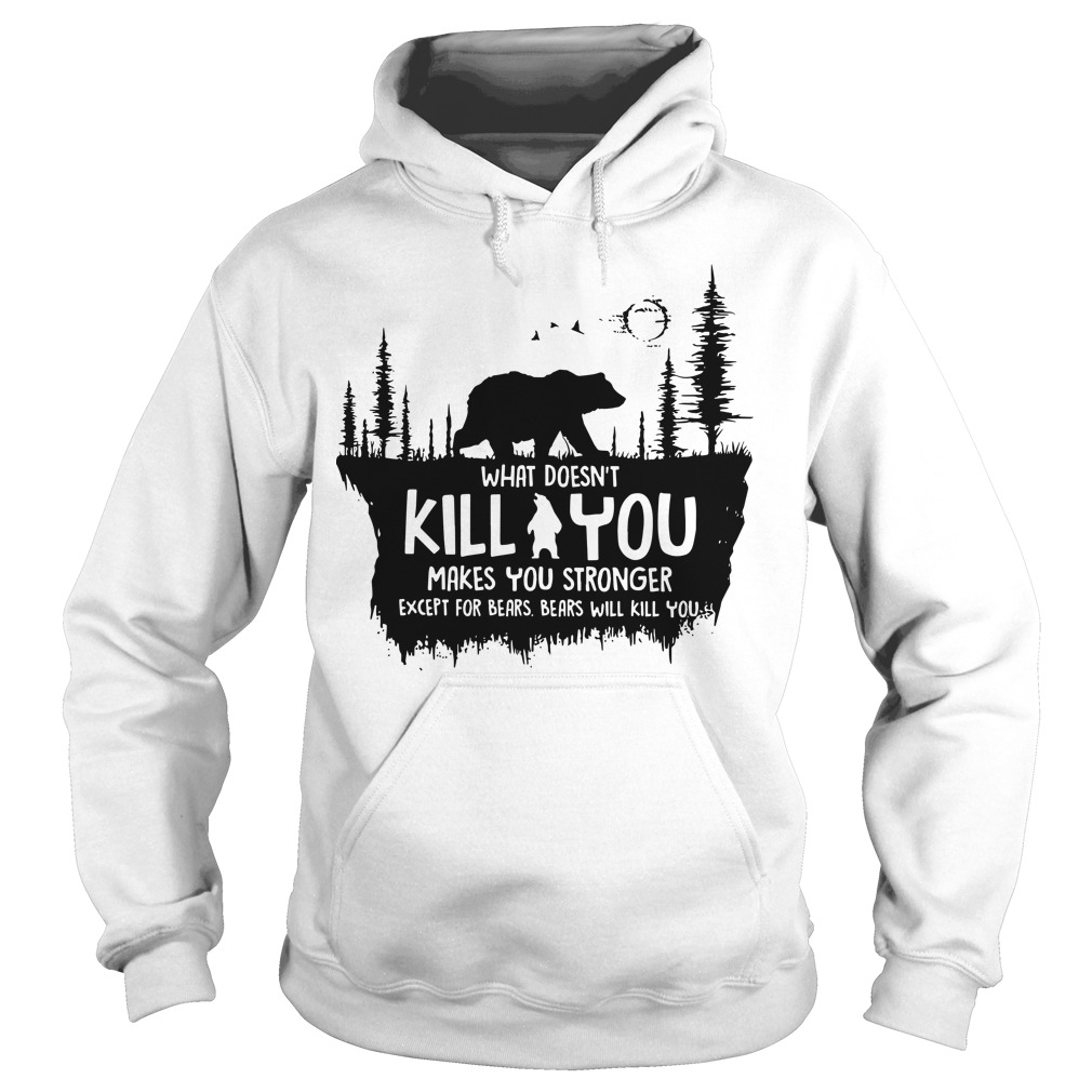 What doesn't kill you makes you stronger except for bears bears will kill you hoodie