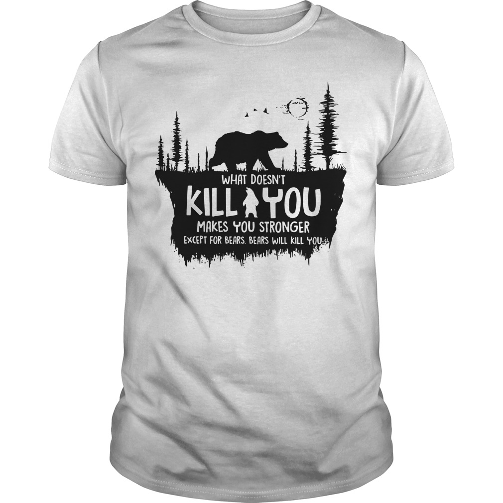 What doesn't kill you makes you stronger except for bears bears will kill you Guys shirt