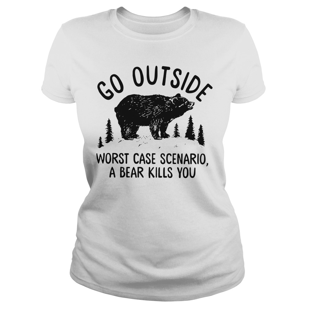 Go outside worst case scenario a bear kill you ladies tee