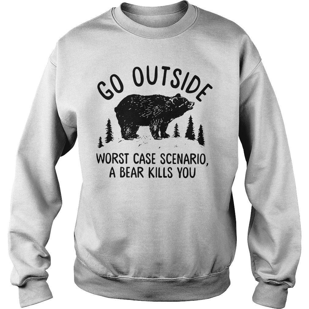 Go outside worst case scenario a bear kill you sweater