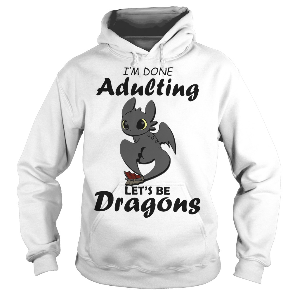 I'm done adulting let's be Dragons Hoodie