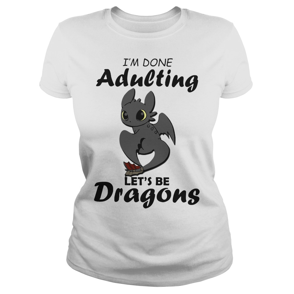 I'm done adulting let's be Dragons Ladies t-shirt