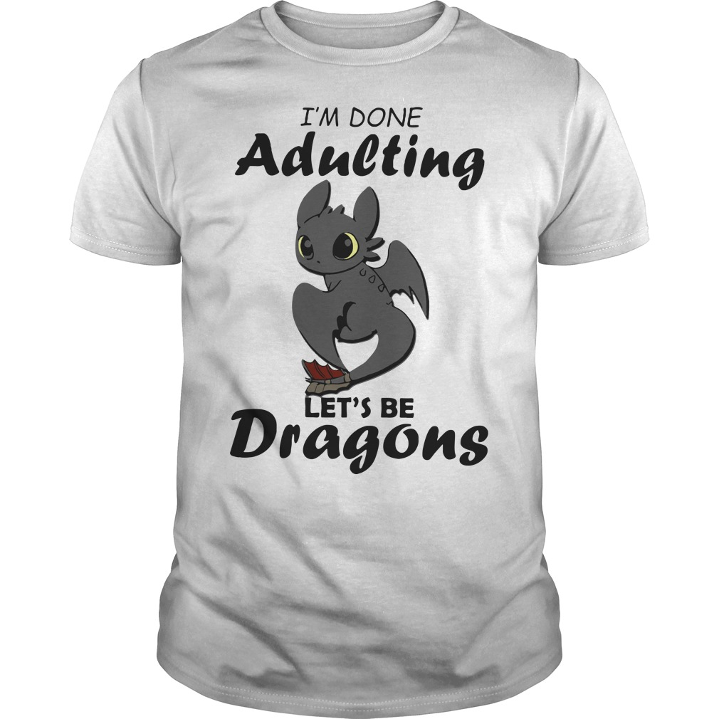 I'm done adulting let's be Dragons Guys shirt
