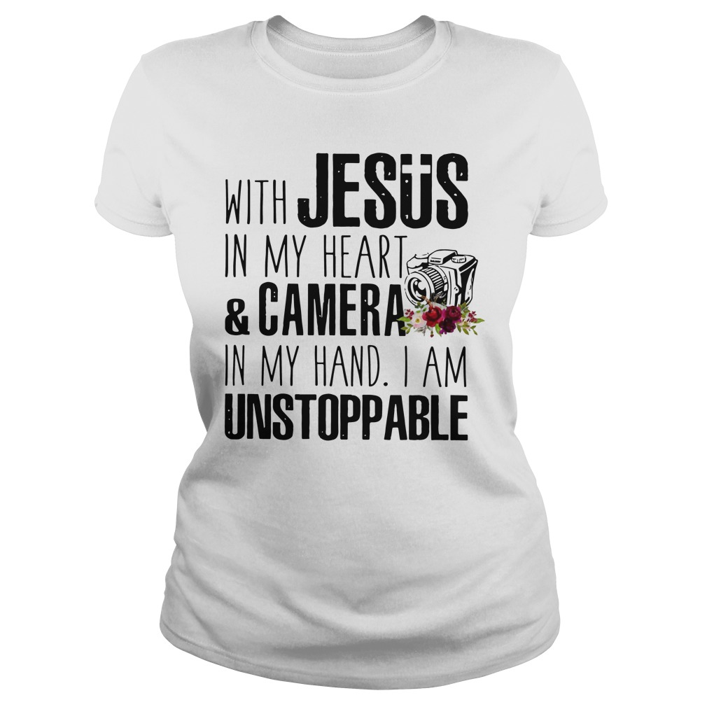 With Jesus in my heart and camera in my hand I am unstoppable ladies shirt