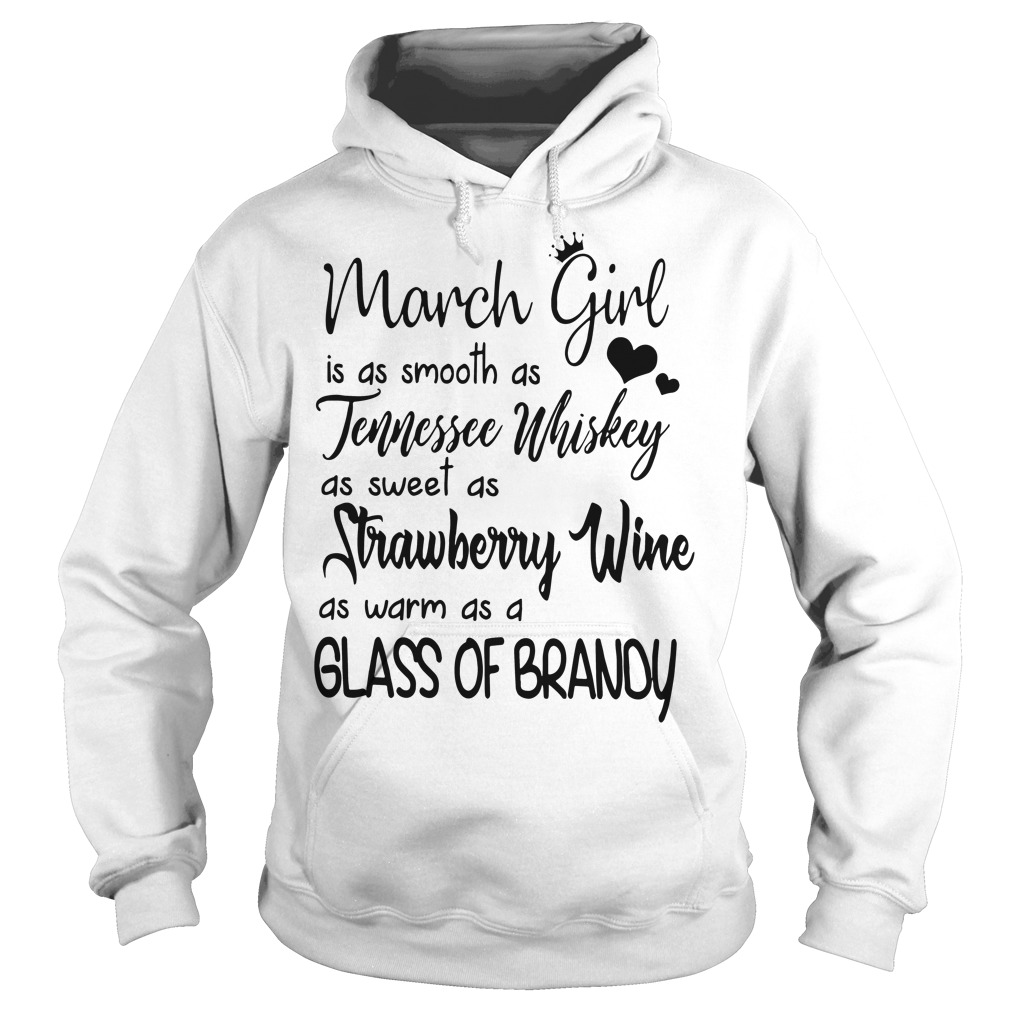 March girl is as smooth as Tennessee Whiskey as sweet as Strawberry Wine as warm as a glass of brandy hoodie