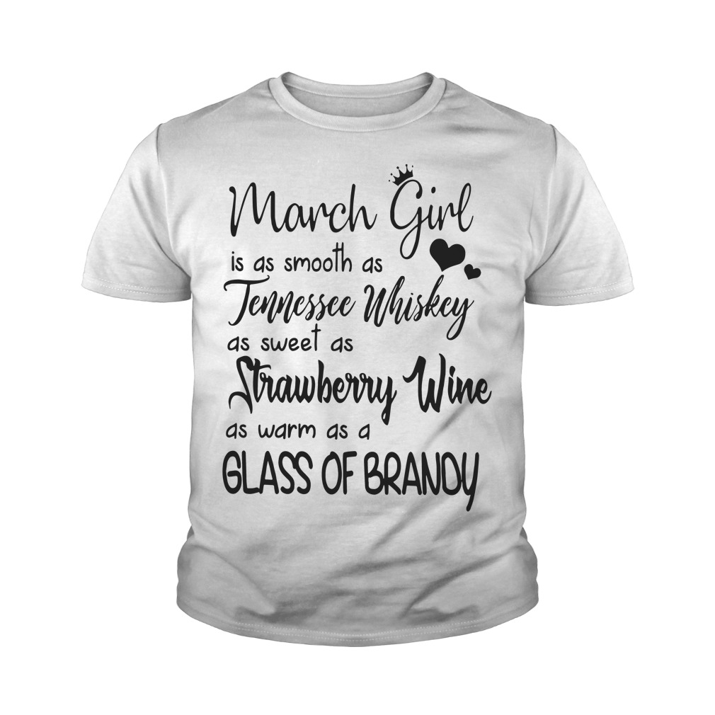 March girl is as smooth as Tennessee Whiskey as sweet as Strawberry Wine as warm as a glass of brandy youth shirt