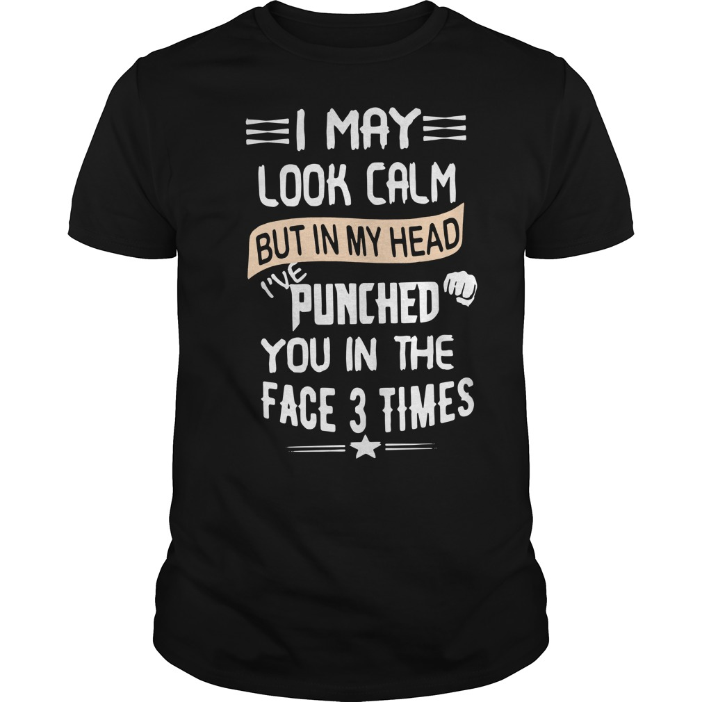 I may look calm but in my head I've punched you in the face 3 times Guys shirt