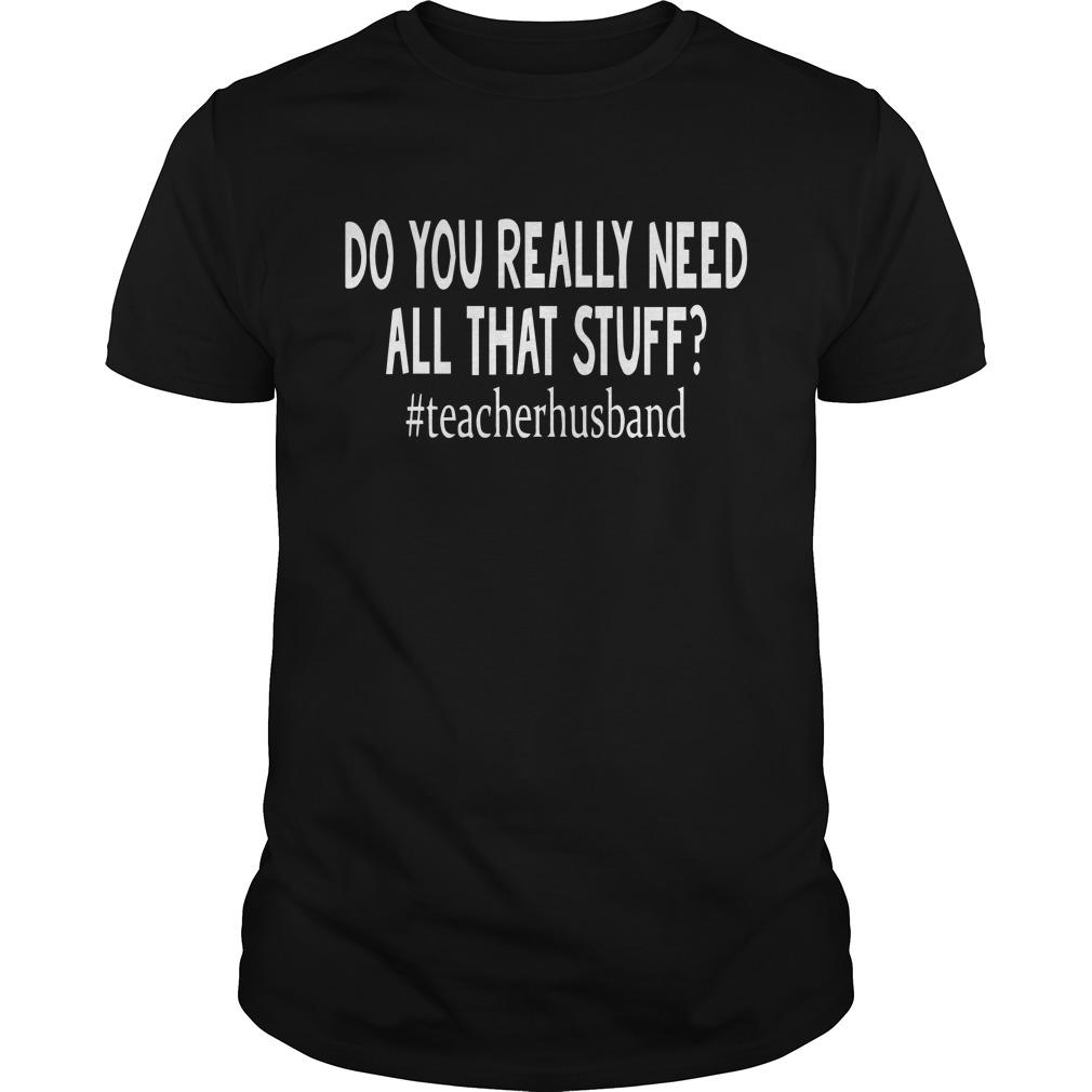 Do you really need all that stuff teacher stuff shirt