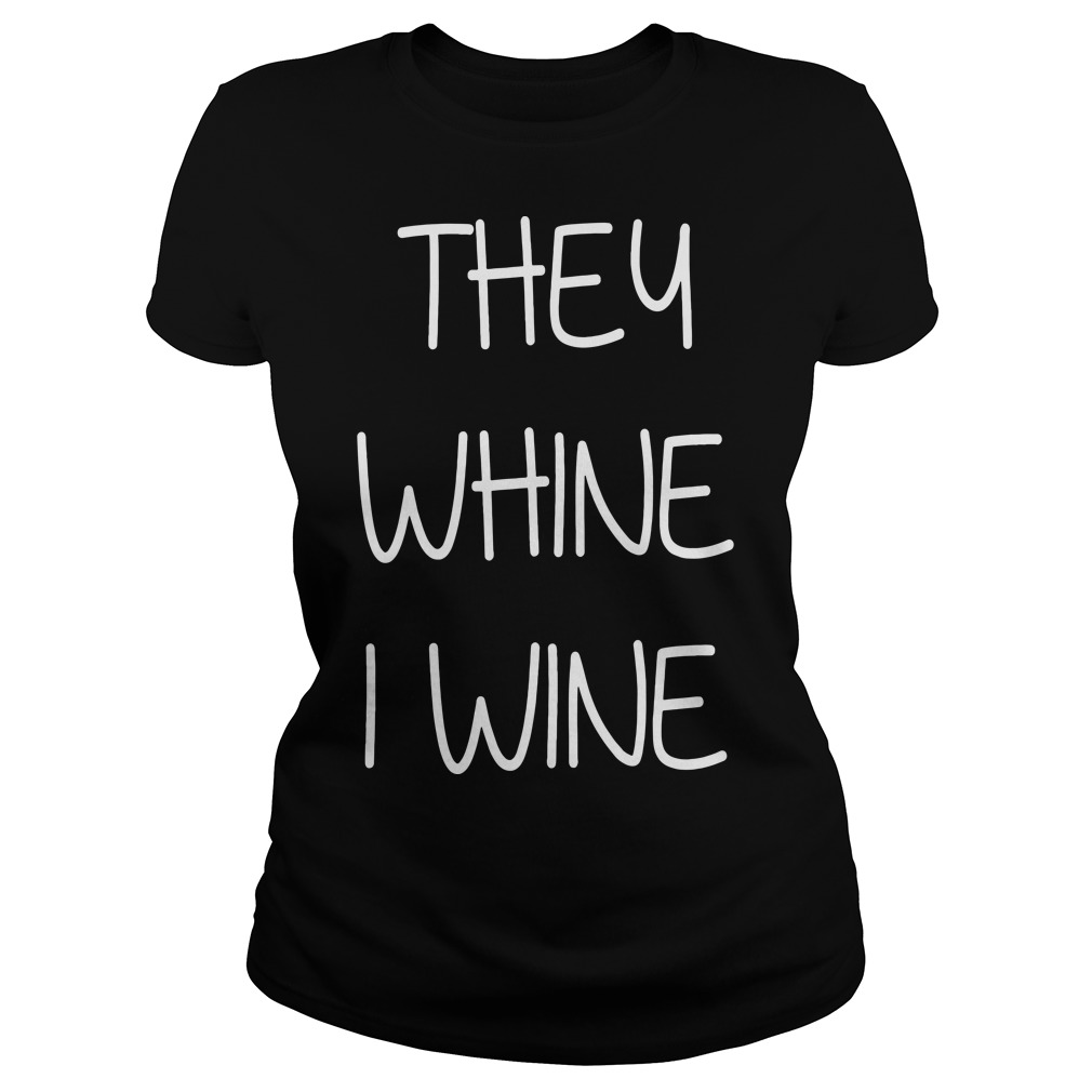 They whine I wine ladies tee