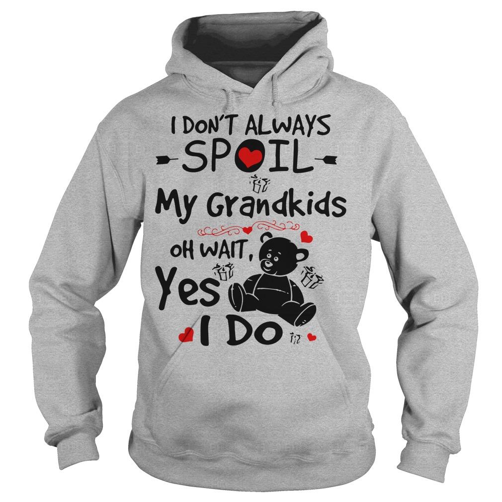 I don't always spoil my grandkids oh wait yes I do Teddy Bear hoodie