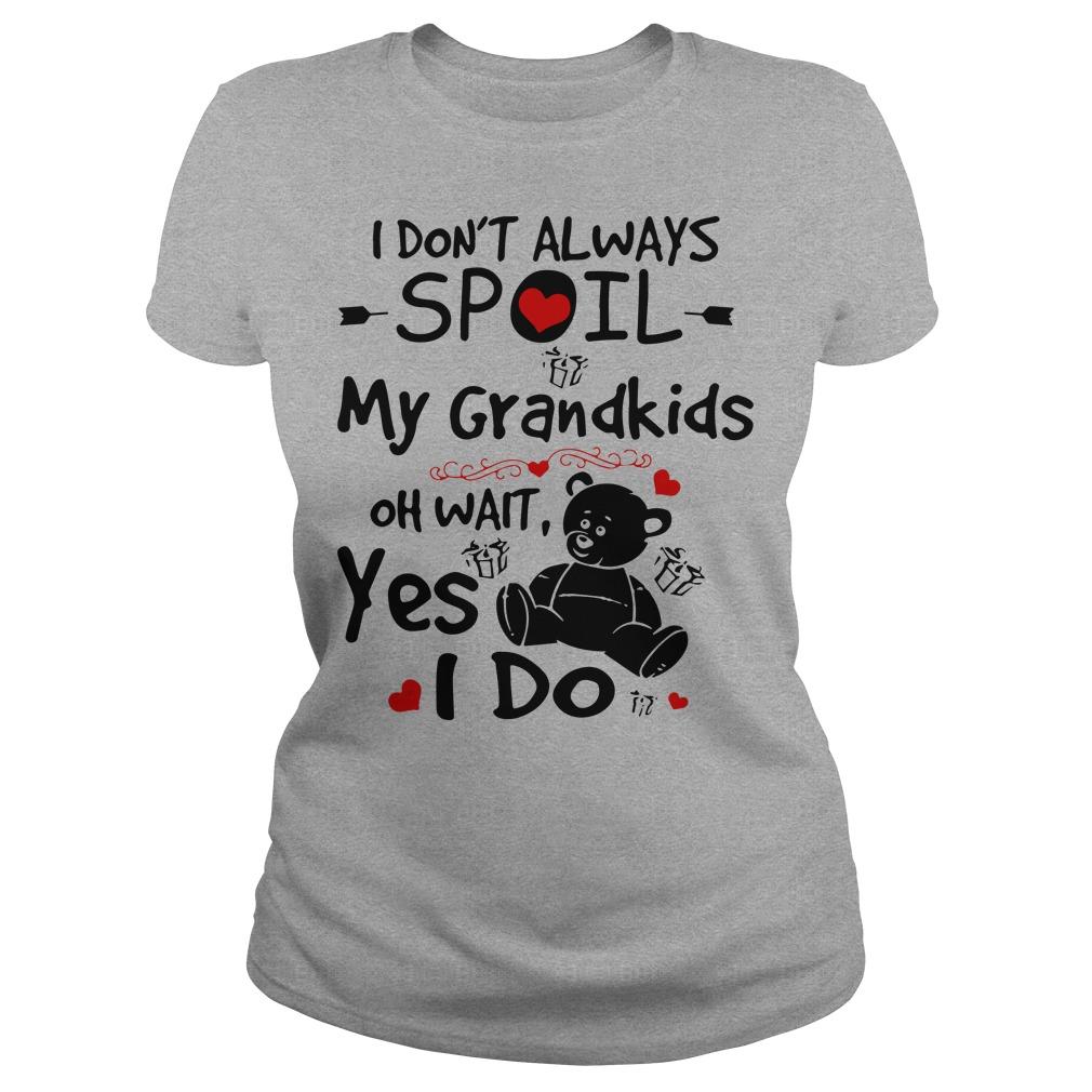 I don't always spoil my grandkids oh wait yes I do Teddy Bear ladies tee