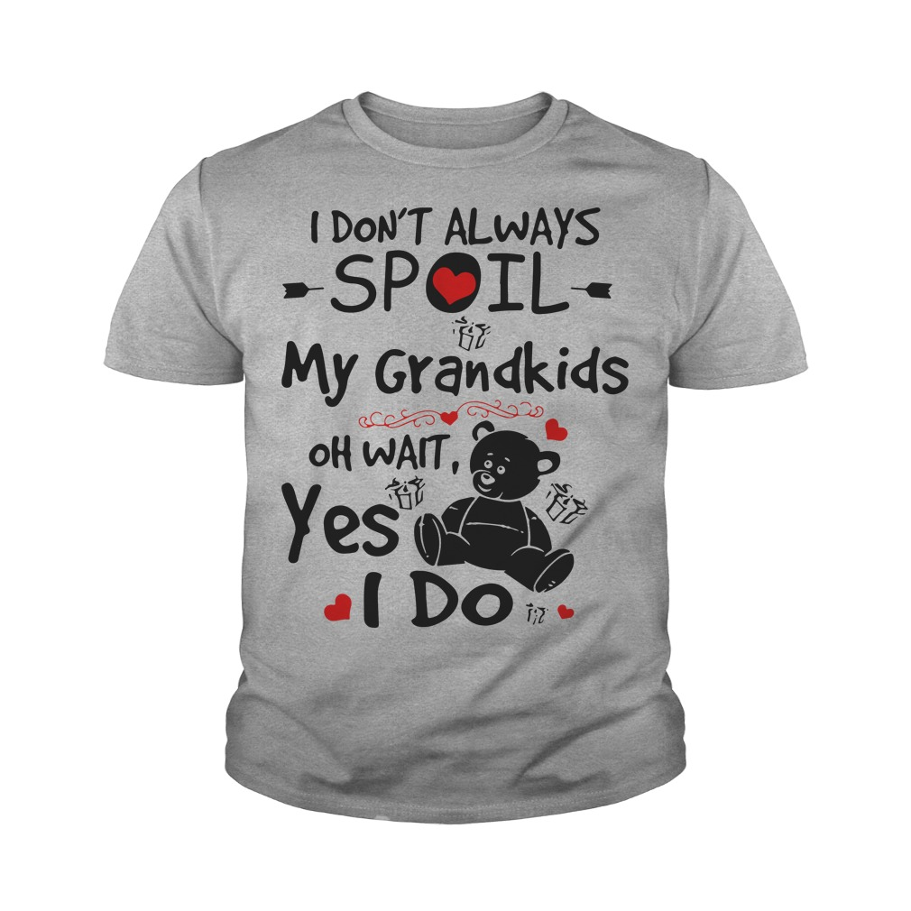 I don't always spoil my grandkids oh wait yes I do Teddy Bear youth tee