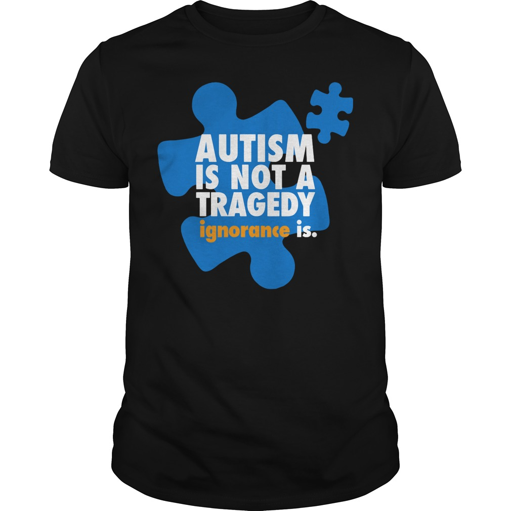 Autism is not a tragedy ignorance is shirt