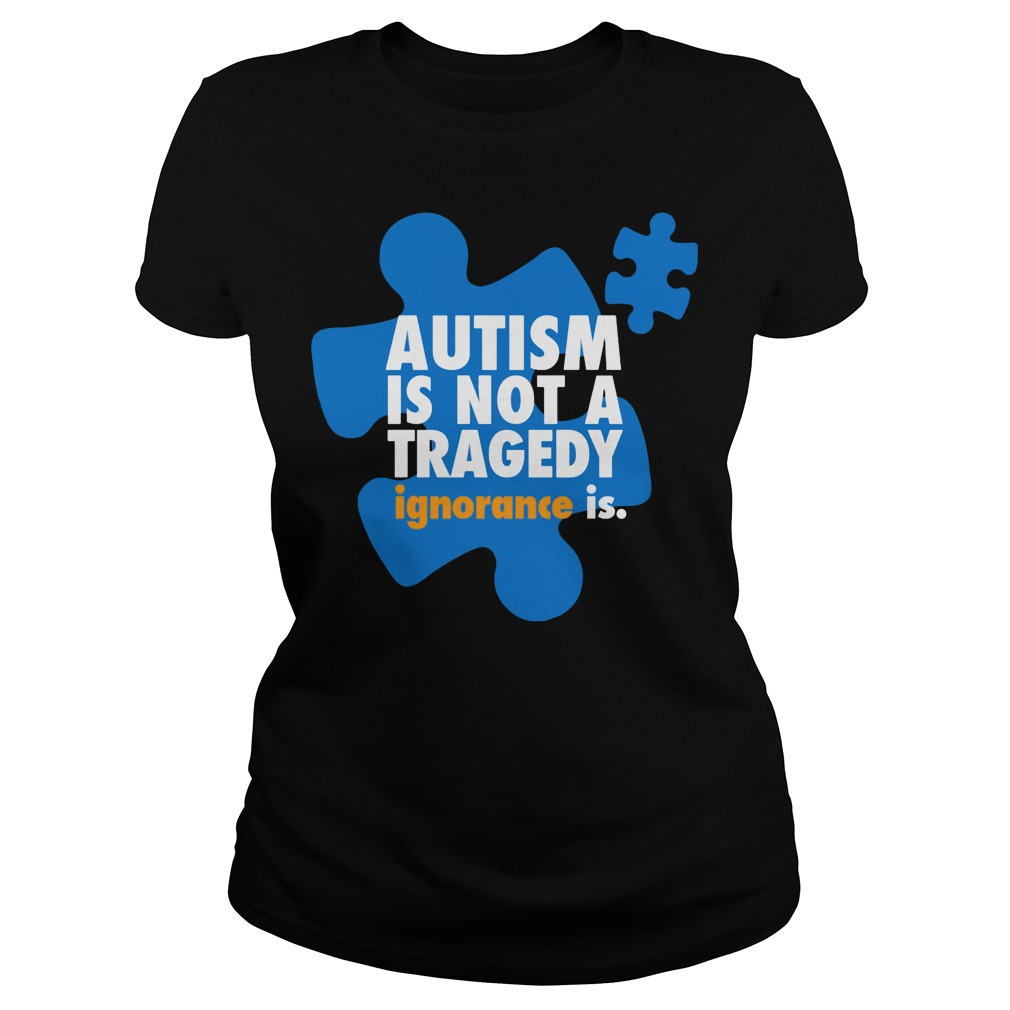 Autism is not a tragedy ignorance is Ladies t-shirt
