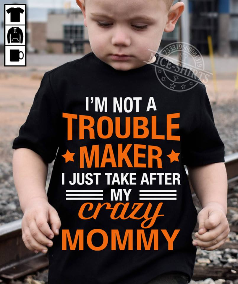 I'm not a troublemaker I just take after my crazy mommy shirt