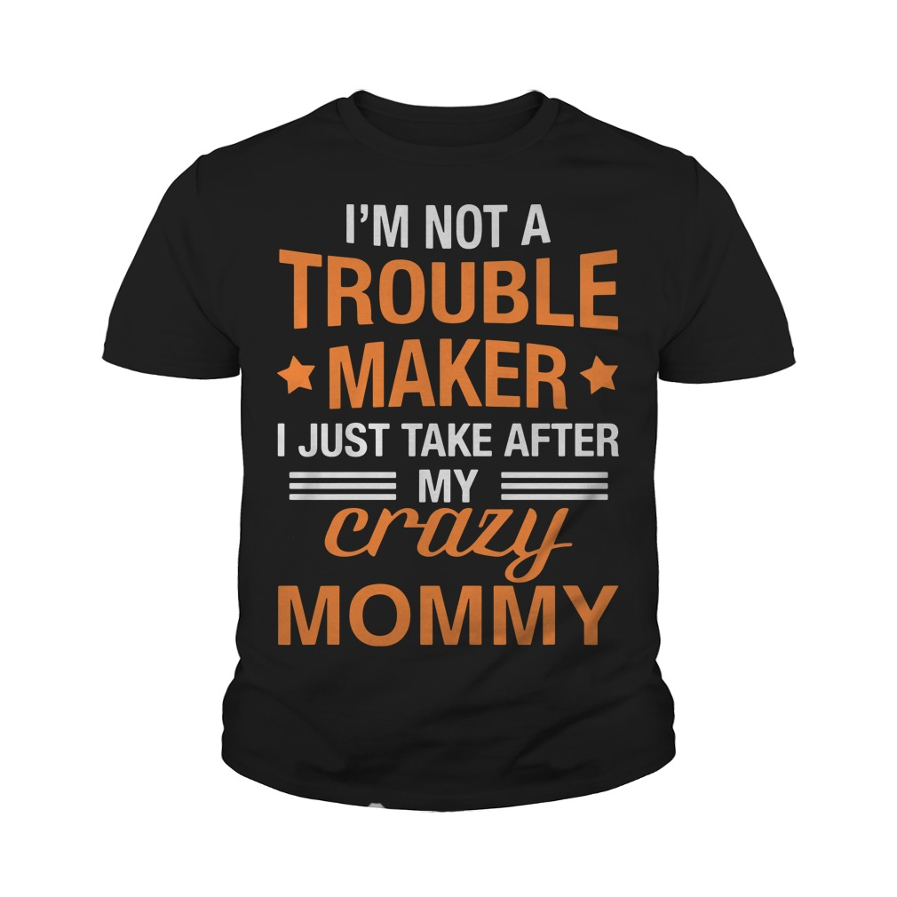 I'm not a troublemaker I just take after my crazy mommy youth tee