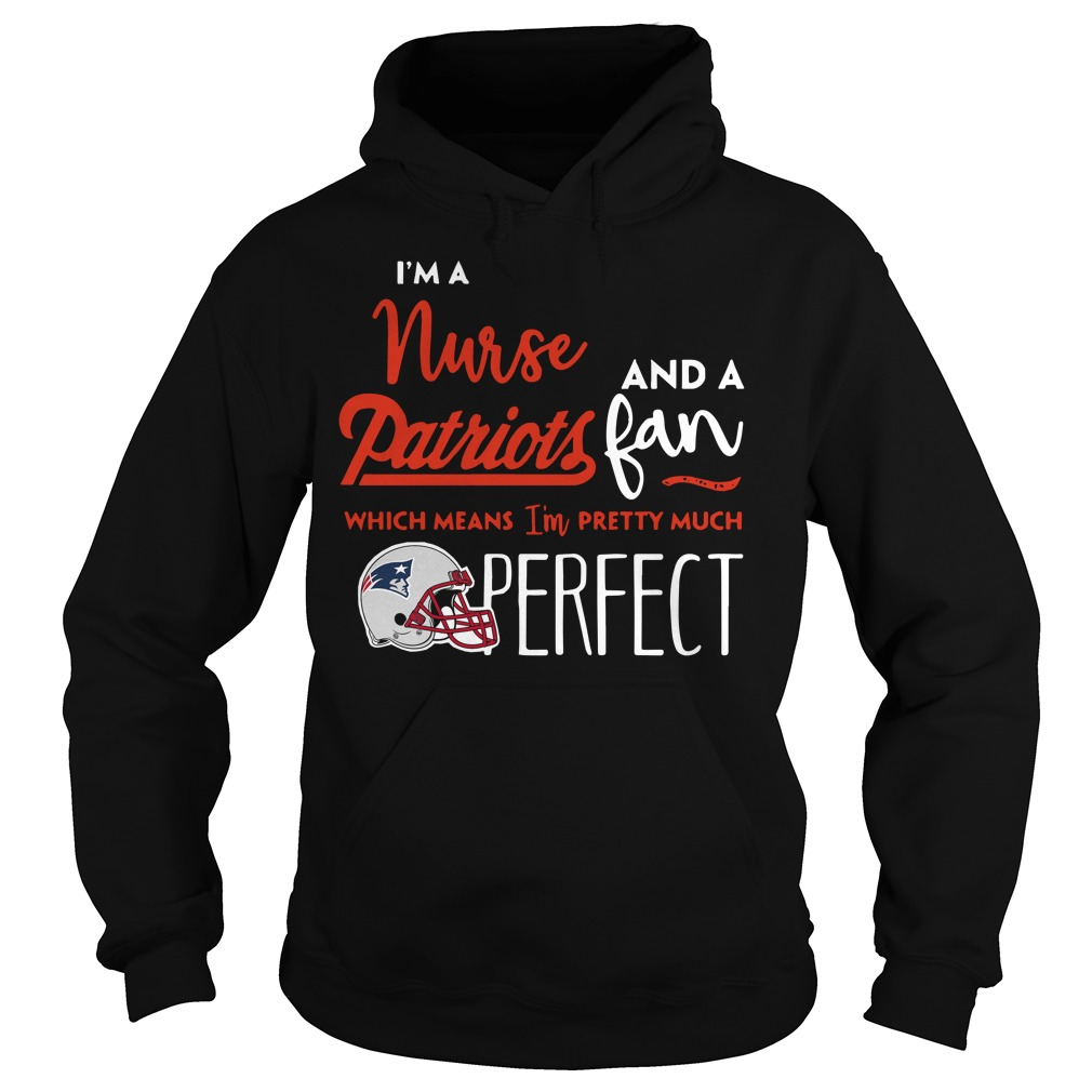 I'm a Nurse and a Patriots fan which means I'm pretty much perfect hoodie