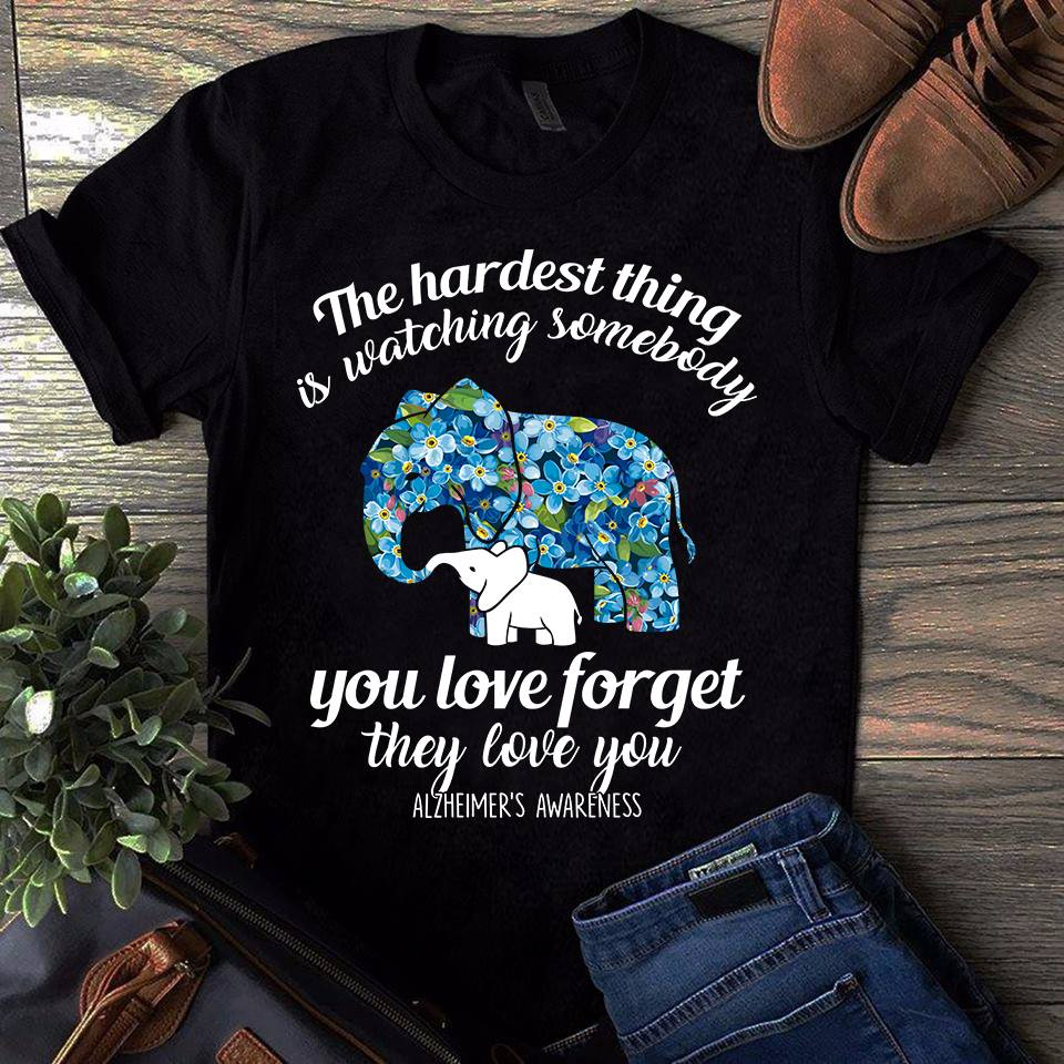 The hardest thing is watching somebody you love forget they love you alzheimers awareness shirt