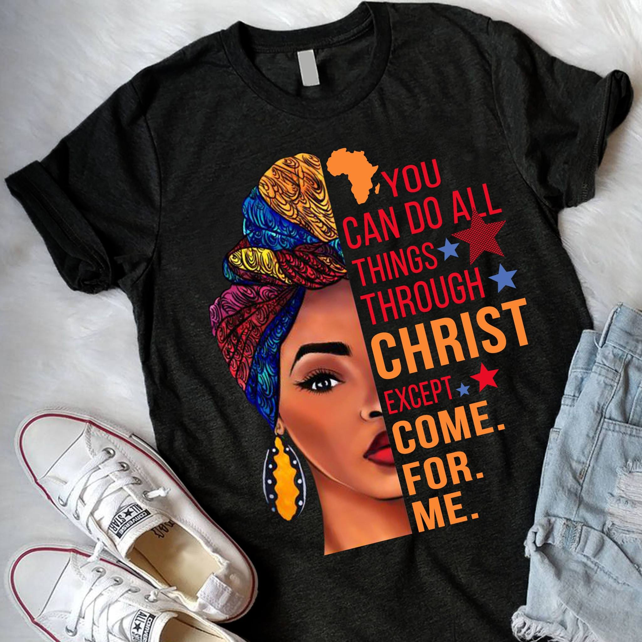 You can do all things through Christ except come for me shirt