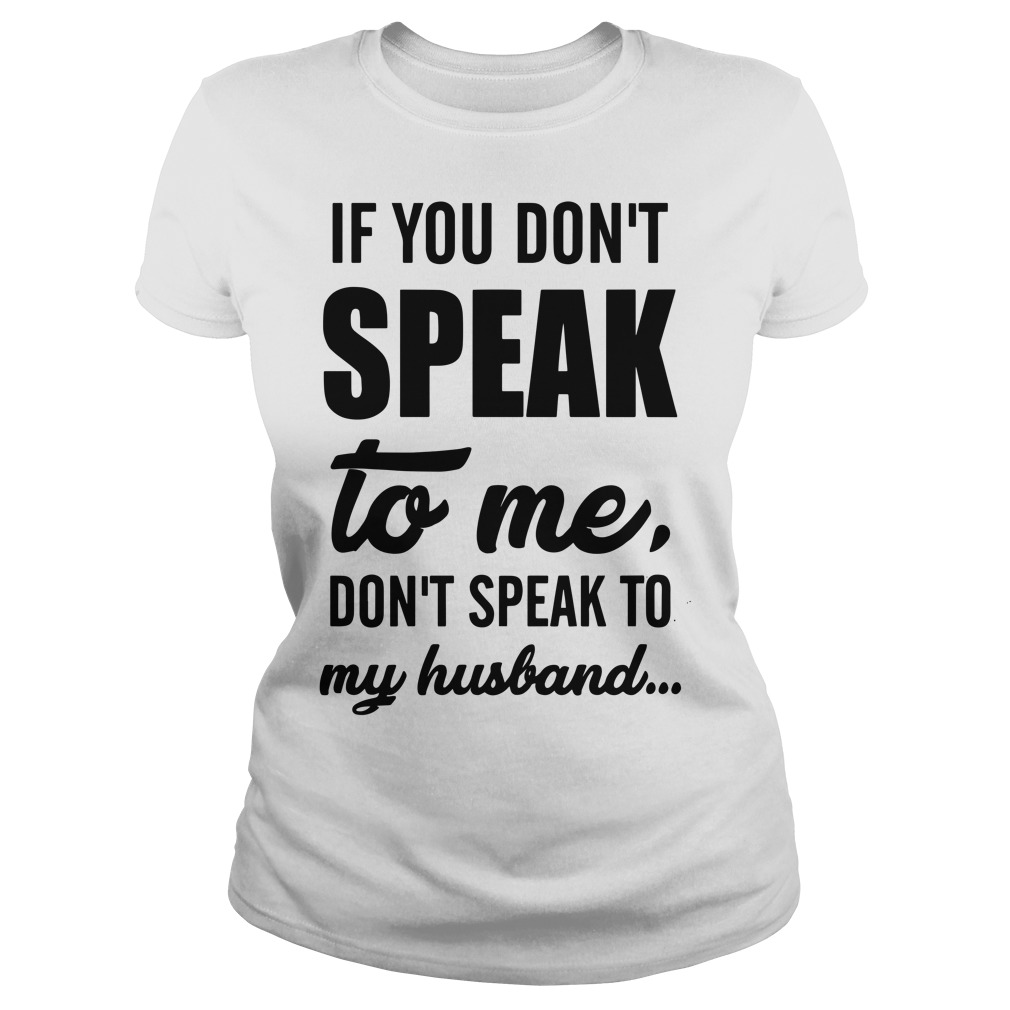 If you don't speak to me don't speak to my husband Ladies t-shirt