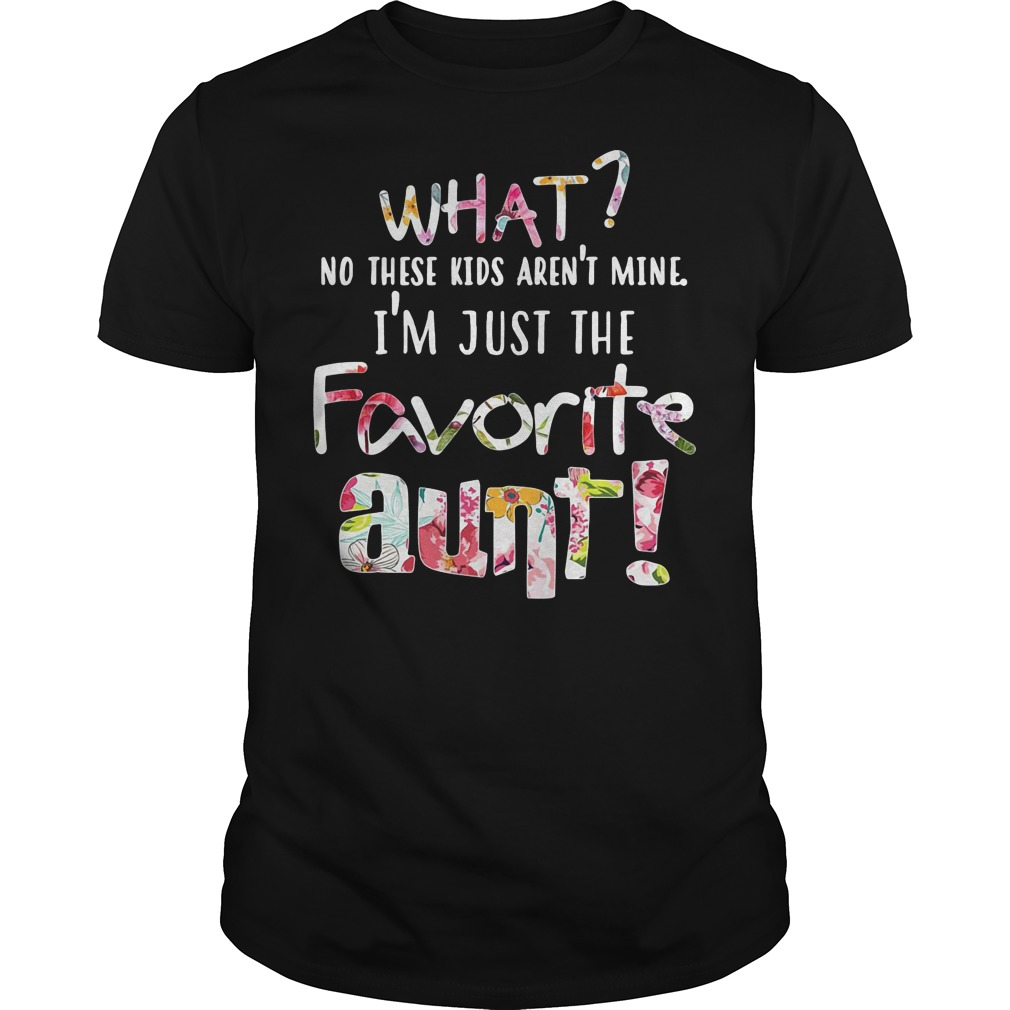 What? No these kids aren't mine I'm just the favorite aunt shirt