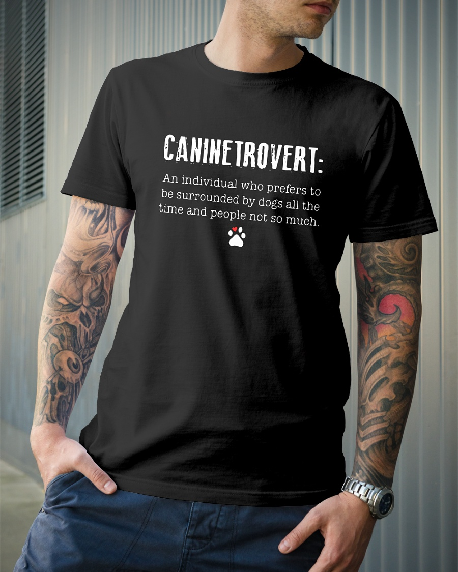 Caninetrovert an individual who prefers to be surrounded by dogs all the time and people not so much shirt
