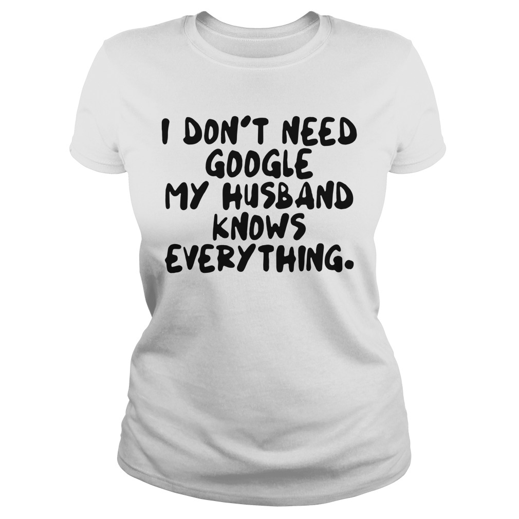 I don't need google my husband knows everything ladies tee