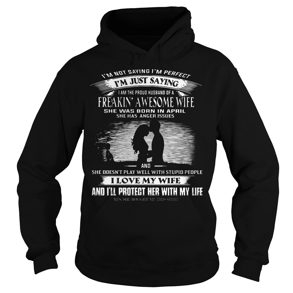 Im not saying Im perfect Im just saying I am the proud of a freaking awesome wife she was born in April Hoodie