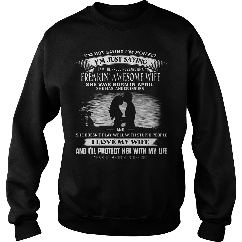 I'm not saying I'm perfect I'm just saying I am the proud of a freaking awesome wife she was born in April Sweater