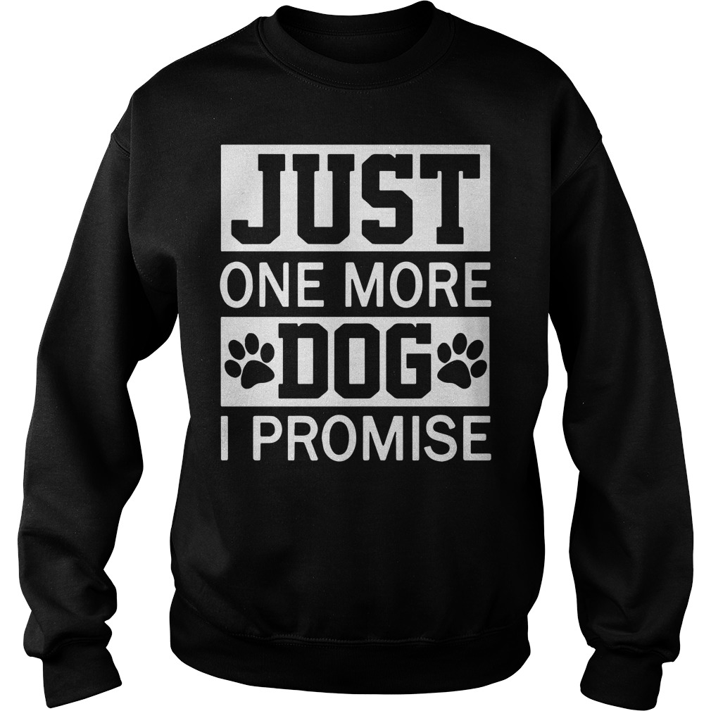 Just one more dog I promise Sweater