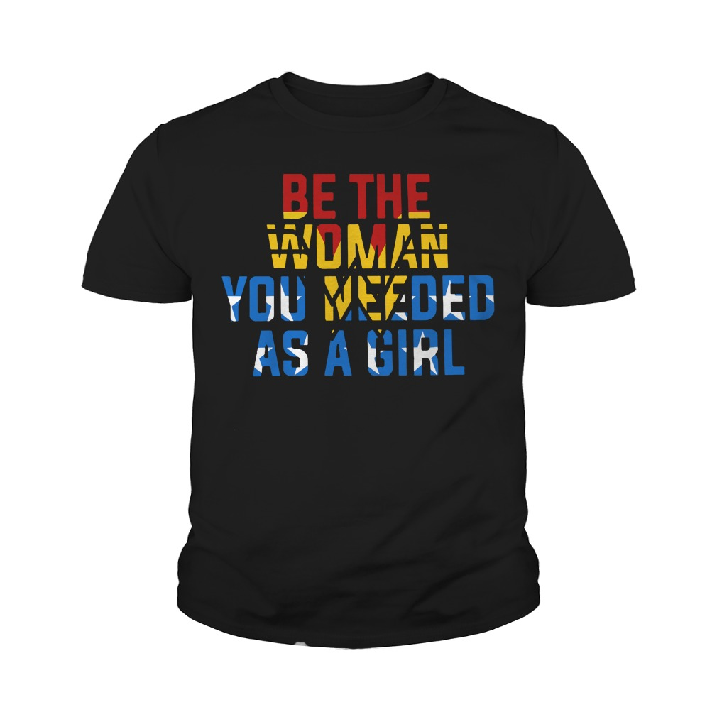Be the Woman you need as a girl youth shirt