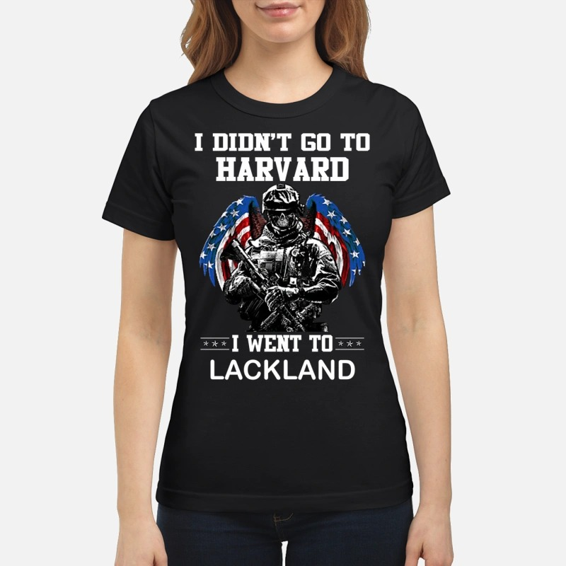 I didn't go to Harvard I went to LackLand shirt