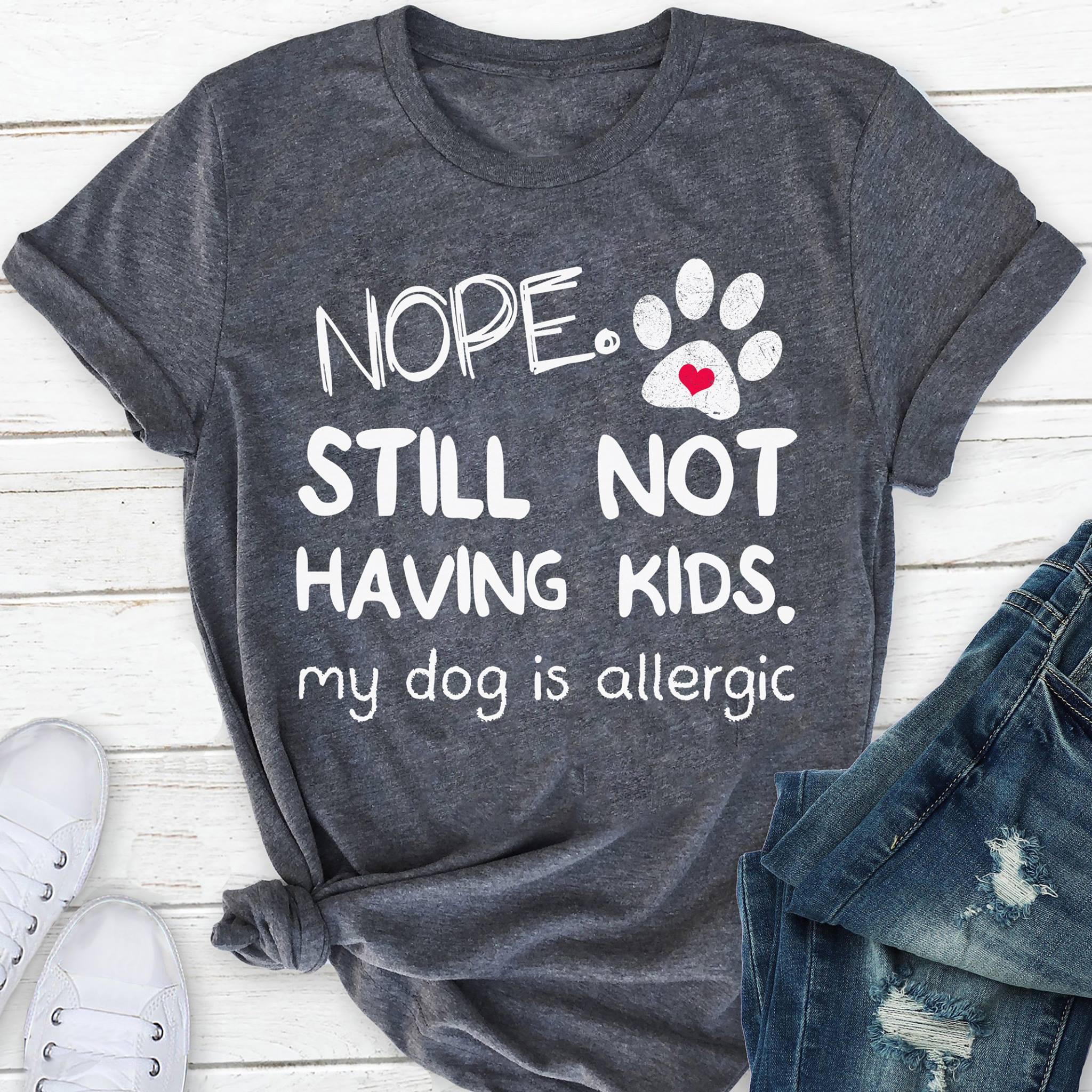 Nope still not having kids my dog is allergic shirt