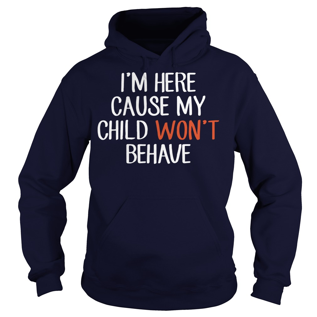 I'm here cause my child won't behave hoodie