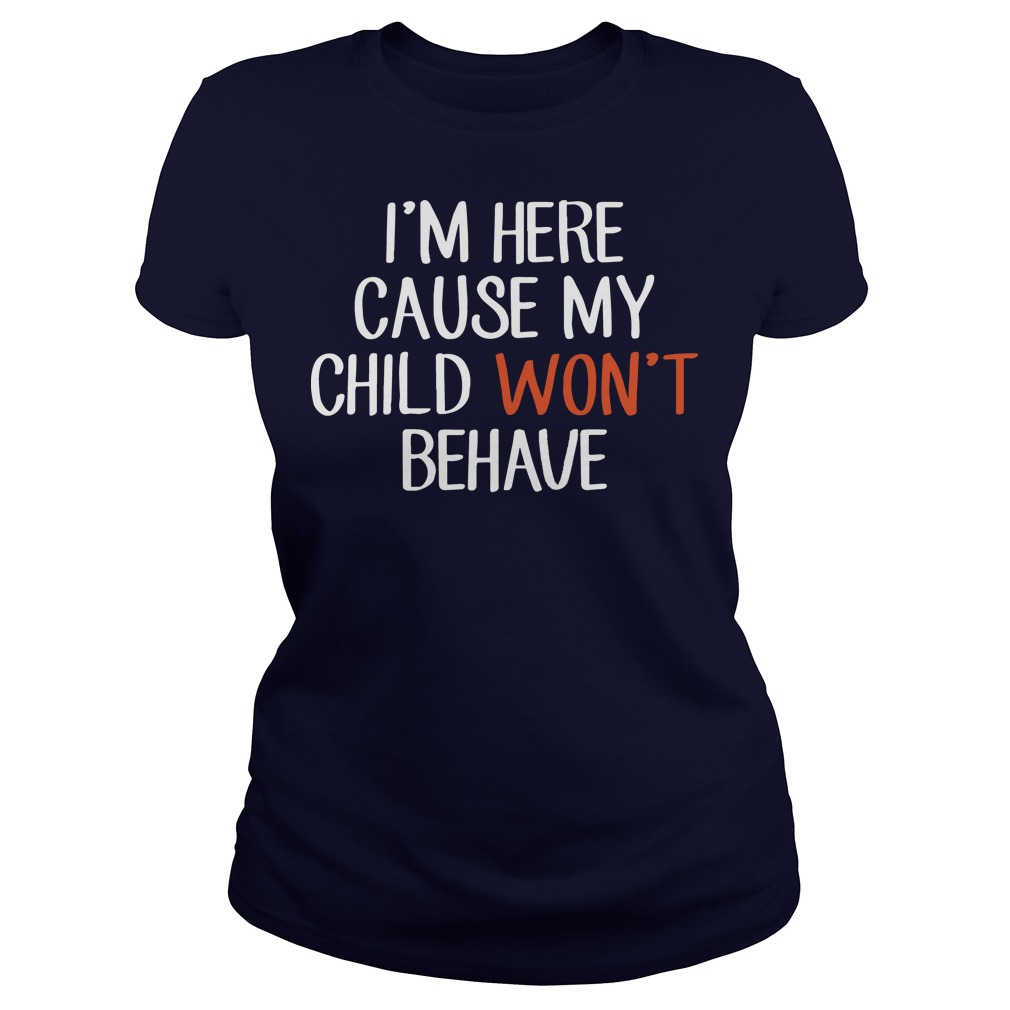 I'm here cause my child won't behave ladies tee