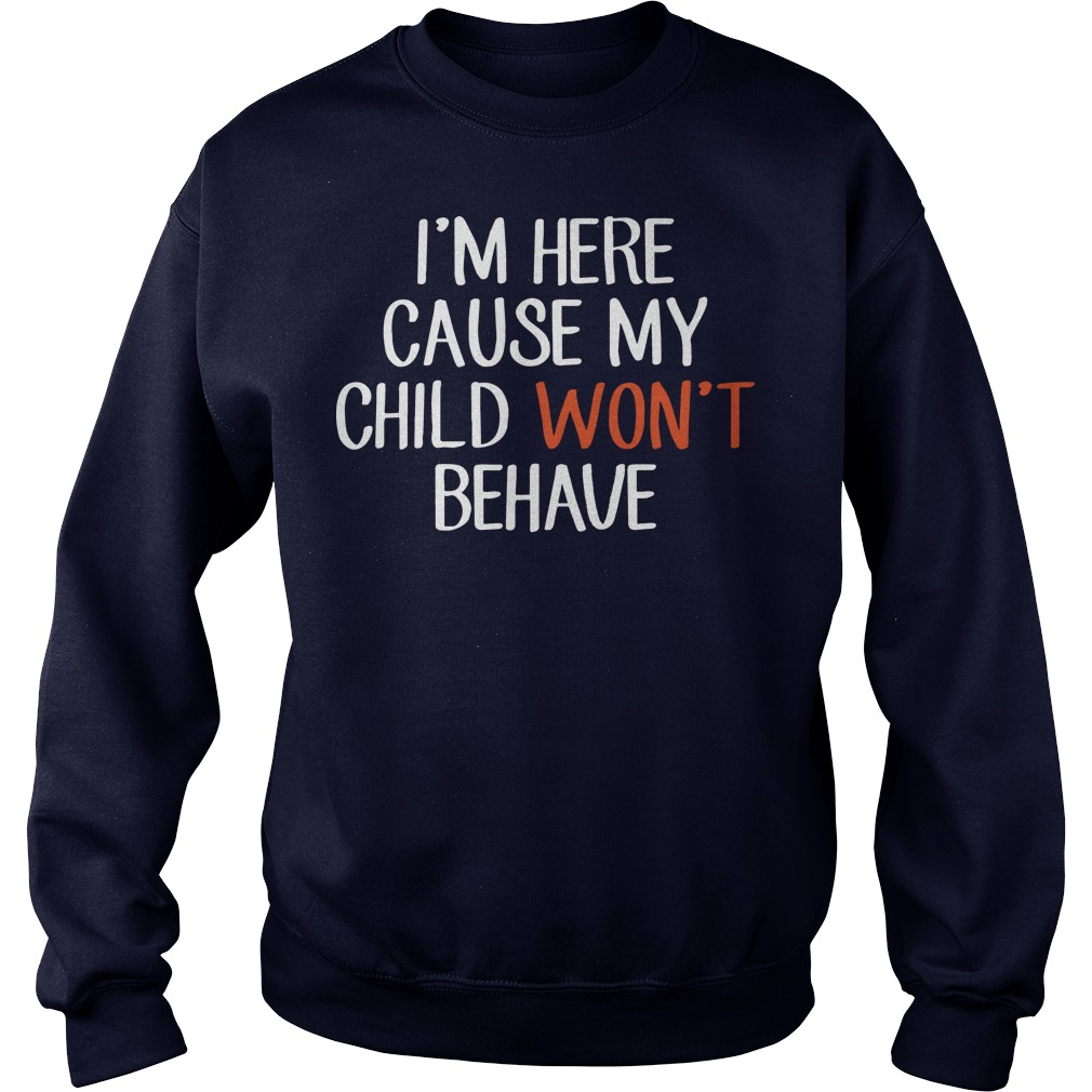 I'm here cause my child won't behave sweater