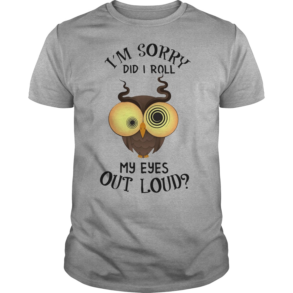 Owl I'm sorry did i roll my eyes out loud shirt