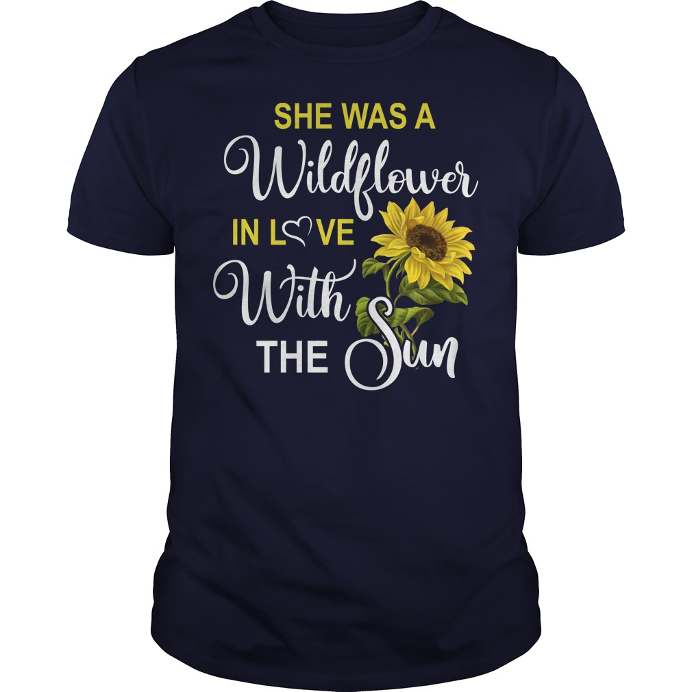 She was a wildflower in love with the sun shirt
