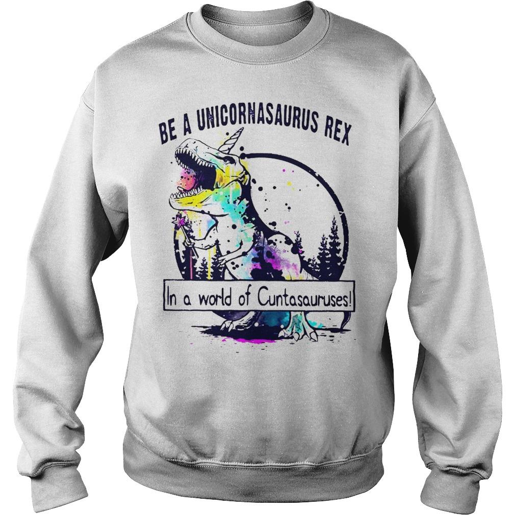 Be a Unicornsaurus Rex in a world of Cuntasauruses sweater